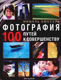 Книга Фотография. 100 путей к совершенству - купить книгу фотография. 100 путей к совершенству от Мишель Бюссель в книжном интернет магазине OZON.ru с доставкой по выгодной цене