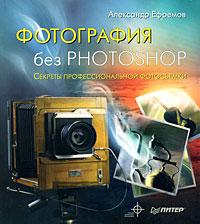 Фотография без Photoshop. Полноцветное издание - скачать цифровую книгу фотография без photoshop. полноцветное издание от Александр Ефремов в форматах (fb2, txt, pdf, epub, mobi) в интеренет магазине OZON.ru