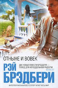 """Книга """"Отныне и вовек"""" Рэй Брэдбери - купить книгу Now and Forever ISBN 978-5-699-41022-4 с доставкой по почте в интернет-магазине OZON.ru"""