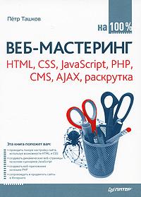 """Книга """"Веб-мастеринг на 100%. HTML, CSS, JavaScript, PHP, CMS, AJAX, раскрутка"""" Петр Ташков - купить книгу ISBN 978-5-49807-826-7 с доставкой по почте в интернет-магазине OZON.ru"""