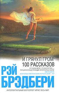 """Книга """"И грянул гром. 100 рассказов"""" Рэй Брэдбери - купить книгу The Stories of Ray Bradbury ISBN 978-5-699-44994-1 с доставкой по почте в интернет-магазине OZON.ru"""