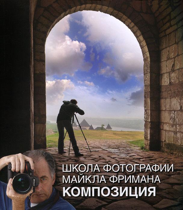"""Книга """"Школа фотографии Майкла Фримана. Композиция"""" Майкл Фриман - купить книгу ISBN 978-5-98124-588-6 с доставкой по почте в интернет-магазине OZON.ru"""