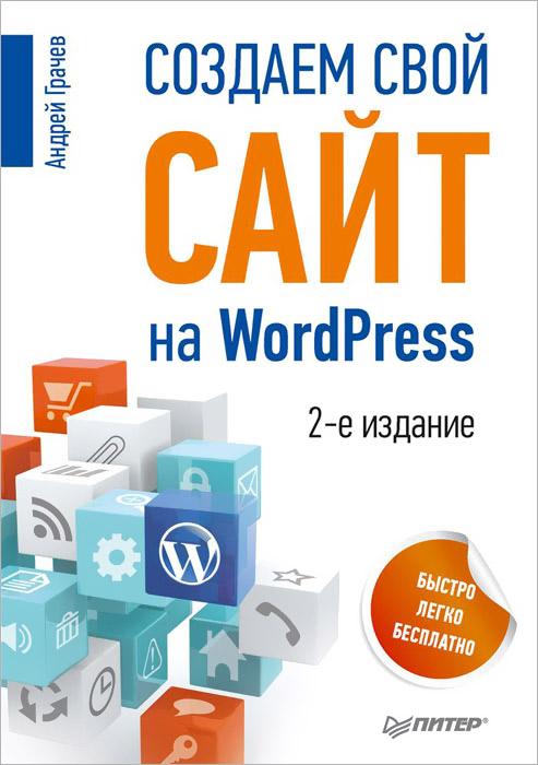 Книга Создаем свой сайт на WordPress. Быстро, легко и бесплатно - купить книгу создаем свой сайт на wordpress. быстро, легко и бесплатно от Андрей Грачев в книжном интернет магазине OZON.ru с доставкой по выгодной цене
