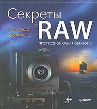 Книга Секреты RAW. Профессиональная обработка - купить книжку секреты raw. профессиональная обработка от Александр Ефремов в книжном интернет магазине OZON.ru с доставкой по выгодной цене
