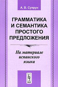 Фото А. В. Супрун Грамматика и семантика простого предложения. На материале испанского языка. Купить  в РФ