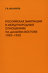 Фото Г. В. Мелихов Российская эмиграция в международных отношениях на Дальнем Востоке. 1925-1932. Купить  в РФ