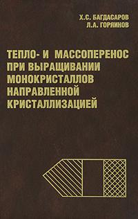 Фото Х. С. Багдасаров, Л. А. Горяинов Тепло- и массоперенос при выращивании монокристаллов направленной кристаллизацией. Купить  в РФ