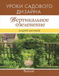 Фото Андрей Лысиков Вертикальное озеленение. Уроки садового дизайна. Купить  в РФ