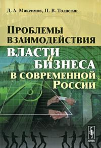 Фото Д. А. Максимов, П. В. Толпегин Проблемы взаимодействия власти и бизнеса в современной России. Купить  в РФ
