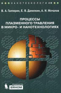 Фото В. А. Галперин, Е. В. Данилкин, А. И. Мочалов Процессы плазменного травления в микро- и нанотехнологиях. Купить  в РФ