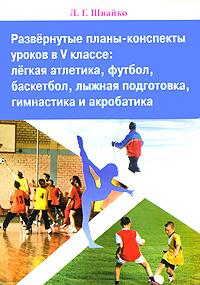 Фото Л. Г. Швайко Развернутые планы-конспекты уроков в 5 классе. Легкая атлетика, футбол, баскетбол, лыжная подготовка, гимнастика и акробатика. Купить  в РФ