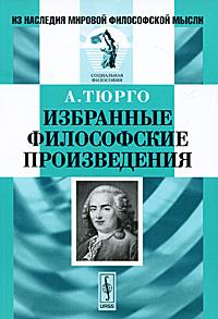 Фото А. Тюрго А. Тюрго. Избранные философские произведения. Купить  в РФ