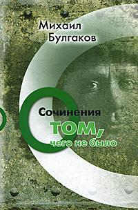 Фото Михаил Булгаков Михаил Булгаков. Сочинения: О том, чего не было. Купить  в РФ