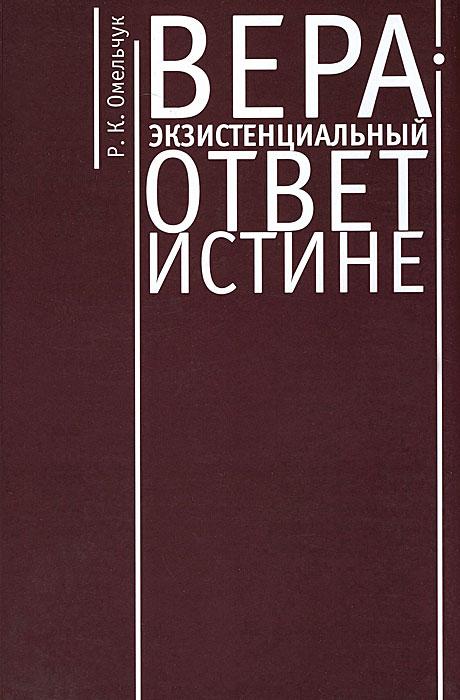 Фото Р. К. Омельчук Вера - экзистенциальный ответ истине. Купить  в РФ
