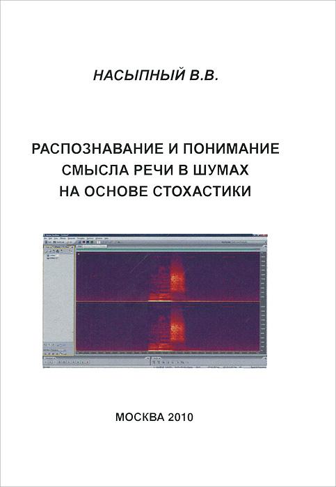 Фото В. В. Насыпный Распознавание и понимание смысла речи в шумах на основе стохастики. Купить  в РФ