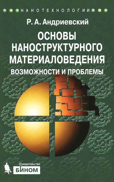 Фото Р. А. Андриевский Основы наноструктурного материаловедения. Возможности и проблемы. Купить  в РФ