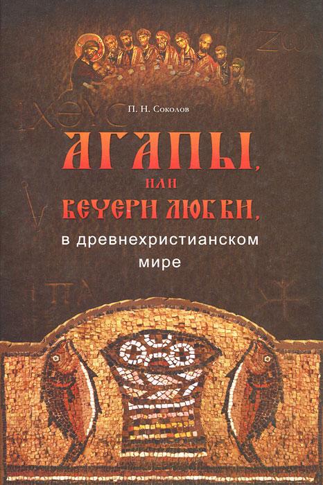 Фото П. Н. Соколов Агапы, или вечери любви, в древнехристианском мире. Купить  в РФ