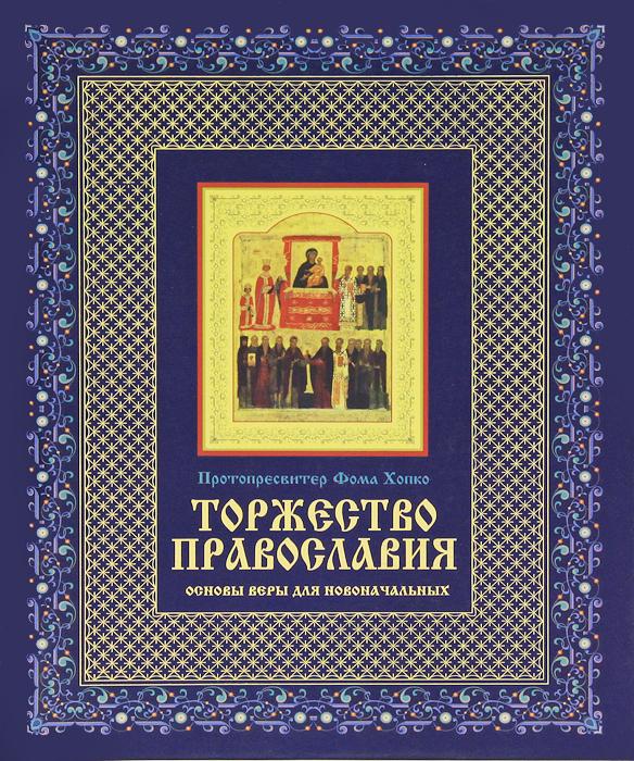 Фото Протопресвитер Фома Хопко Торжество православия. Основы веры для новоначальных. Купить  в РФ