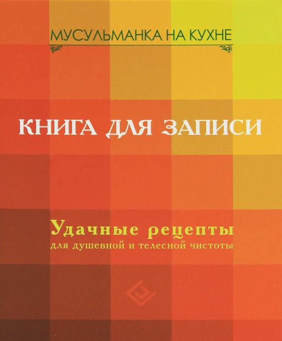 Фото Мусульманка на кухне. Книга для записи. Удачные рецепты для душевной и телесной чистоты. Купить  в РФ