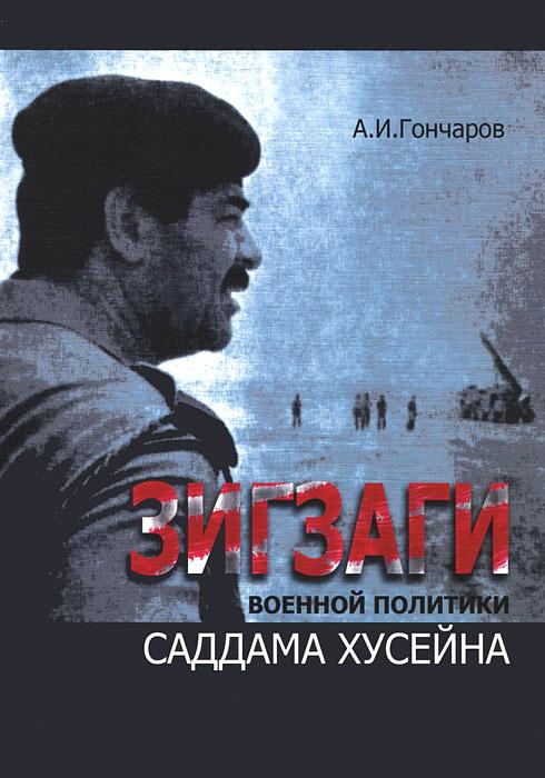 Фото А. И. Гончаров Зигзаги военной политики Саддама Хусейна. Купить  в РФ