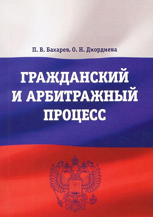 Фото П. В. Бахарев, О. Н. Диордиева Гражданский и арбитражный процесс. Купить  в РФ