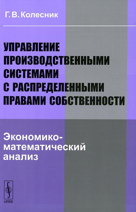 Фото Г. В. Колесник Управление производственными системами с распределенными правами собственности. Экономико-математический анализ. Купить  в РФ