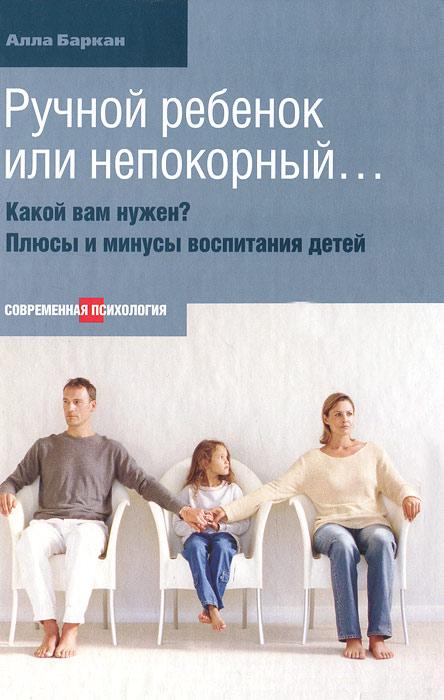 Фото Алла Баркан Ручной ребенок или непокорный... Какой вам нужен? Плюсы и минусы воспитания детей. Купить  в РФ
