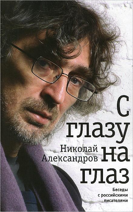 Фото Николай Александров С глазу на глаз. Беседы с российскими писателями. Купить  в РФ