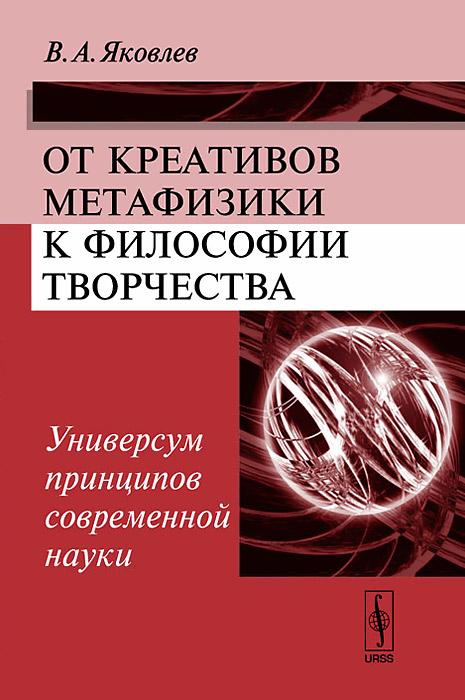 Фото В. А. Яковлев От креативов метафизики к философии творчества. Универсум принципов современной науки. Купить  в РФ