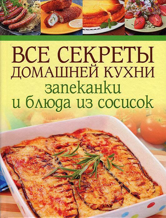 Фото Все секреты домашней кухни. Запеканки и блюда из сосисок. Купить  в РФ