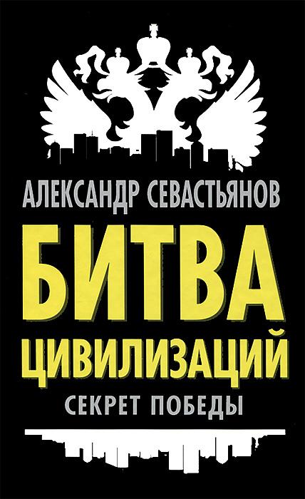 Фото Александр Севастьянов Битва цивилизаций. Секрет победы. Купить  в РФ