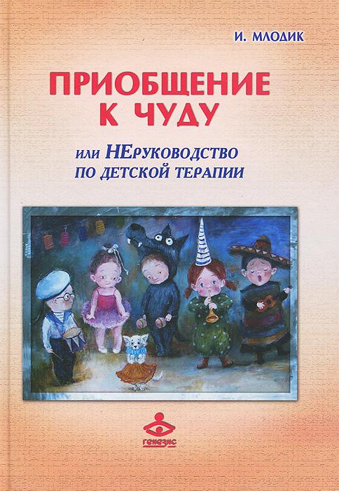 Фото И. Млодик Приобщение к чуду, или Неруководство по детской психотерапии. Купить  в РФ