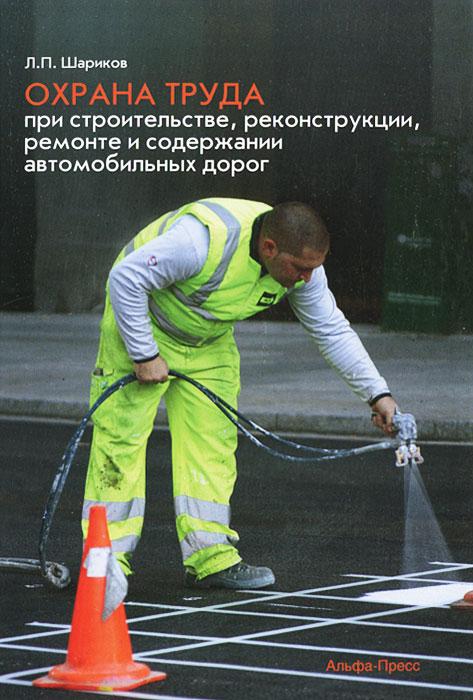 Фото Л. П. Шариков Охрана труда при строительстве, реконструкции, ремонте и содержании автомобильных дорог. Купить  в РФ