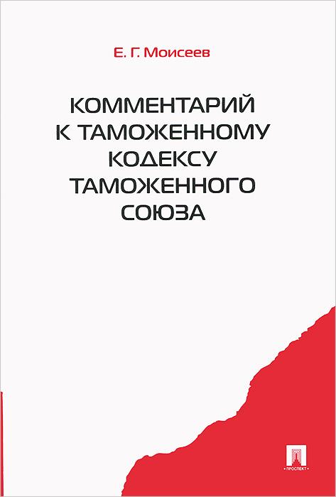 Фото Е. Г. Моисеев Комментарий к Таможенному кодексу Таможенного союза. Купить  в РФ