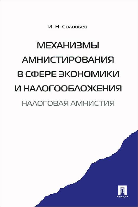 Фото И. Н. Соловьев Механизмы амнистирования в сфере экономики и налогообложения. Налоговая амнистия. Купить  в РФ