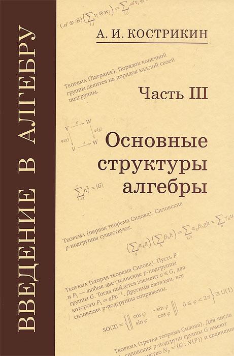 Фото А. И. Кострикин Введение в алгебру. В 3 частях. Часть 3. Основные структуры алгебры. Купить  в РФ