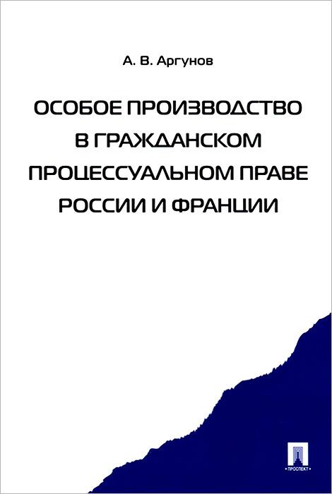 Фото А. В. Аргунов Особое производство в гражданском процессуальном праве России и Франции. Купить  в РФ