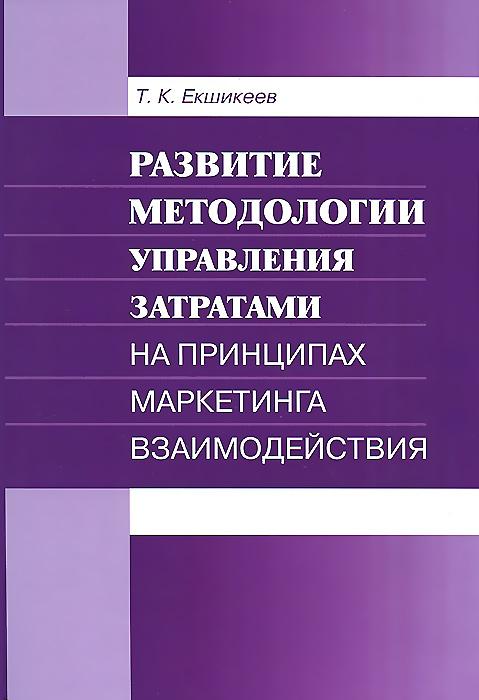 Фото Т. К. Екшикеев Развитие методологии управления затратами на принципах маркетинга взаимодействия. Купить  в РФ