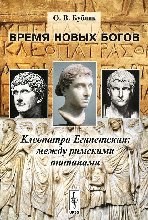 Фото О. В. Бублик Время новых богов. Клеопатра Египетская. Между римскими титанами. Купить  в РФ