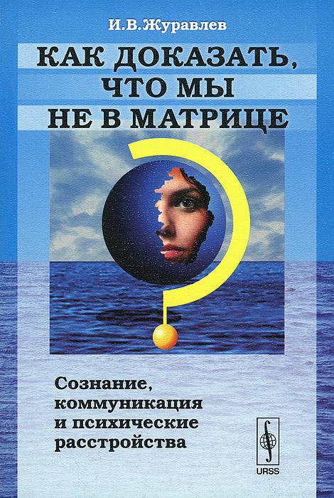 Фото И. В. Журавлев Как доказать, что мы не в матрице? Сознание, коммуникация и психические расстройства. Купить  в РФ