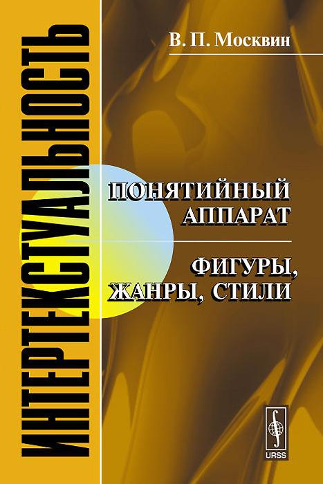 Фото В. П. Москвин Интертекстуальность. Понятийный аппарат. Фигуры, жанры, стили. Купить  в РФ