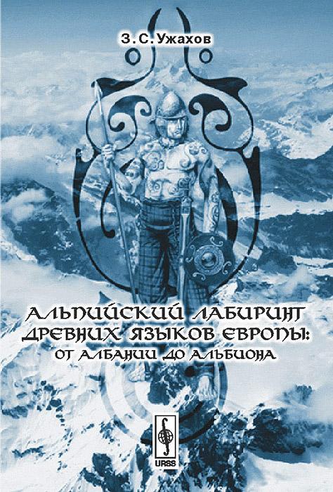 Фото З. С. Ужахов Альпийский лабиринт древних языков Европы. От Албании до Альбиона. Купить  в РФ