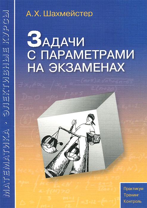 Фото А. Х. Шахмейстер Задачи с параметрами на экзаменах. Купить  в РФ
