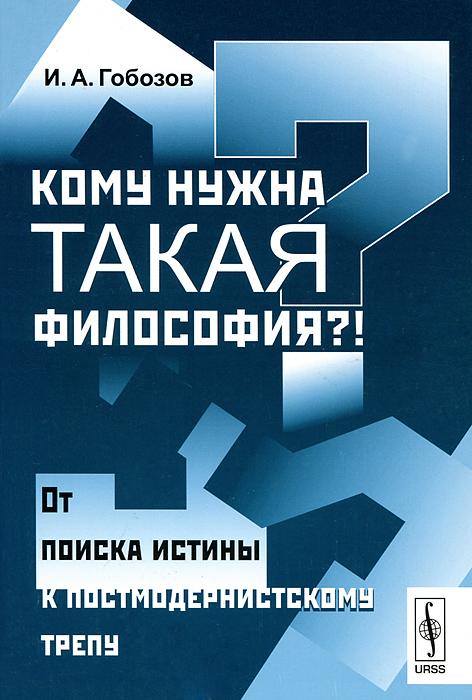 Фото И. А. Гобозов Кому нужна такая философия?! От поиска истины к постмодернистскому трепу. Купить  в РФ