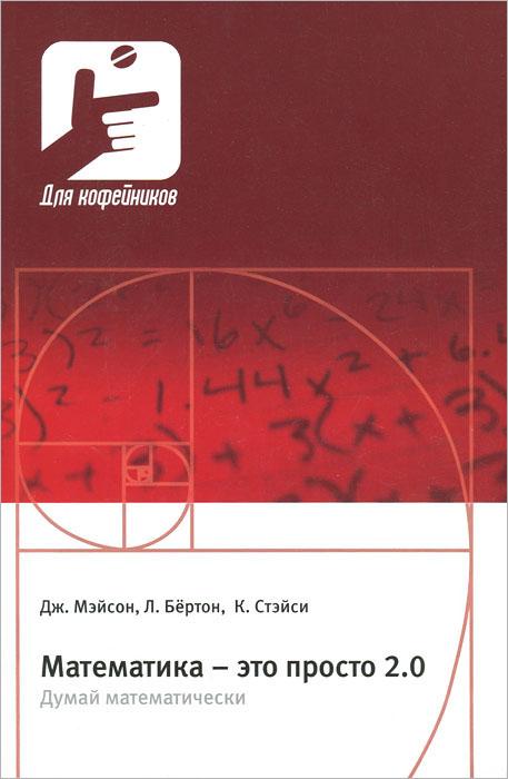 Фото Дж. Мэйсон, Л. Бертон, К. Стэйси Математика - это просто 2.0. Думай математически. Купить  в РФ