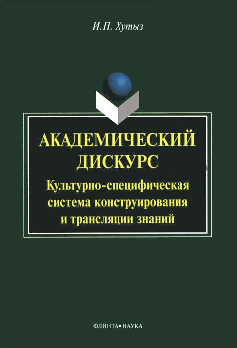Фото И. П. Хутыз Академический дискурс. Культурно-специфичная система конструирования и трансляции знаний. Купить  в РФ