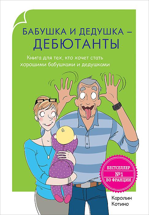 Фото Каролин Котино Бабушка и дедушка - дебютанты. Книга для тех, кто хочет стать хорошими бабушками и дедушками. Купить  в РФ