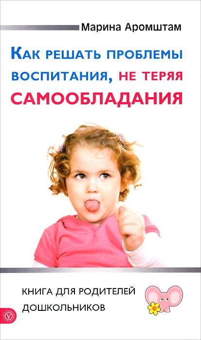 Фото Марина Аромштам Как решать проблемы воспитания, не теряя самообладания. Книга для родителей дошкольников. Купить  в РФ