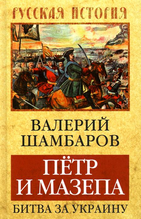 Фото Валерий Шамбаров Петр и Мазепа. Битва за Украину. Купить  в РФ