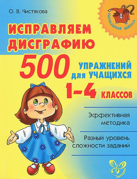 Фото О. В. Чистякова Исправляем дисграфию. 500 упражнений для учащихся 1-4 классов. Купить  в РФ